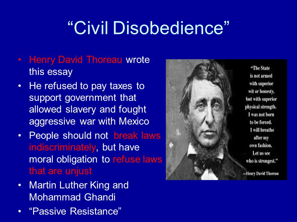 Civil Disobedience Henry David Thoreau wrote this essay He refused to pay taxes to support government that allowed slavery and fought aggressive war with Mexico People should not break laws indiscriminately, but have moral obligation to refuse laws that are unjust Martin Luther King and Mohammad Ghandi Passive Resistance