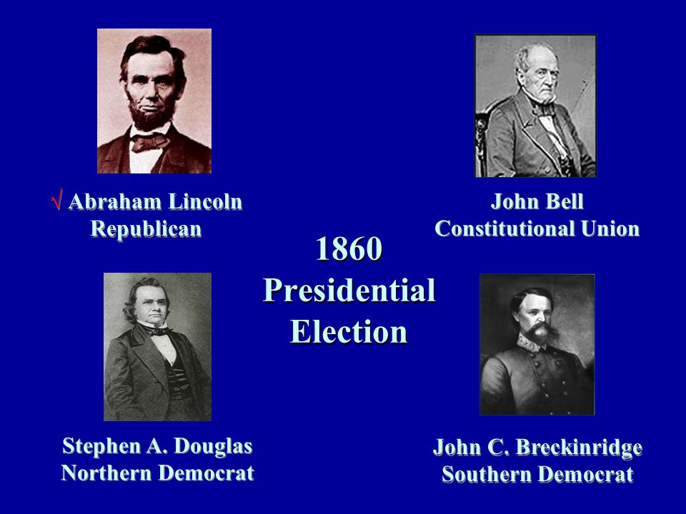 1860 Presidential Election √ Abraham Lincoln Republican John Bell Constitutional Union Stephen A.