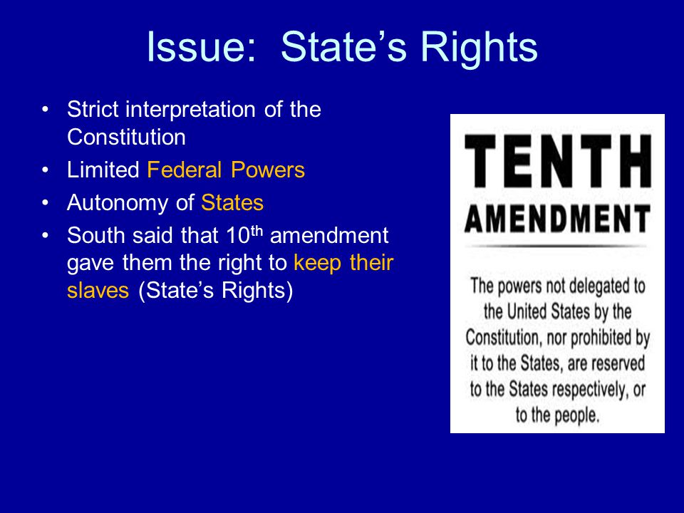 Issue: State's Rights Strict interpretation of the Constitution Limited Federal Powers Autonomy of States South said that 10 th amendment gave them the right to keep their slaves (State's Rights)