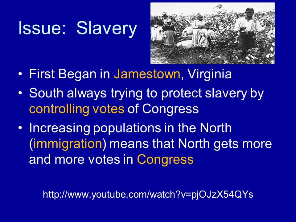 Issue: Slavery First Began in Jamestown, Virginia South always trying to protect slavery by controlling votes of Congress Increasing populations in the North (immigration) means that North gets more and more votes in Congress http://www.youtube.com/watch v=pjOJzX54QYs