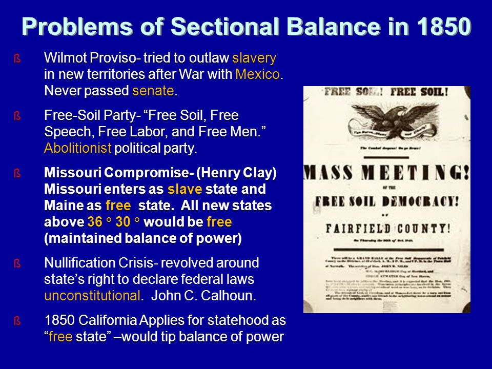 Problems of Sectional Balance in 1850 ß Wilmot Proviso- tried to outlaw slavery in new territories after War with Mexico.
