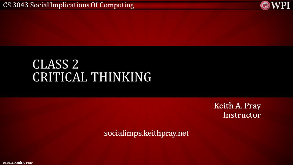 CS 3043 Social Implications Of Computing Keith A. Pray Instructor socialimps.keithpray.net CLASS 2 CRITICAL THINKING © 2015 Keith A. Pray