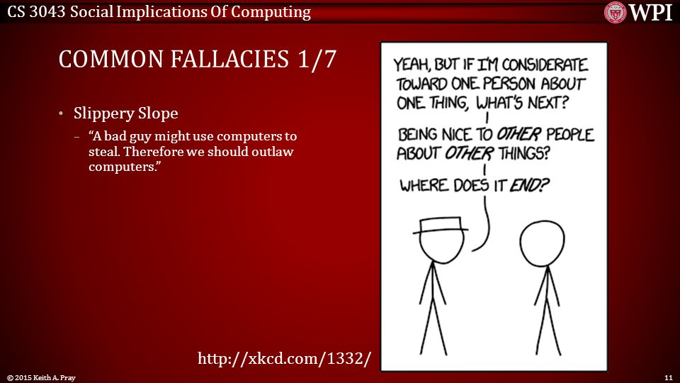 "CS 3043 Social Implications Of Computing COMMON FALLACIES 1/7 Slippery Slope – ""A bad guy might use computers to steal. Therefore we should outlaw com"