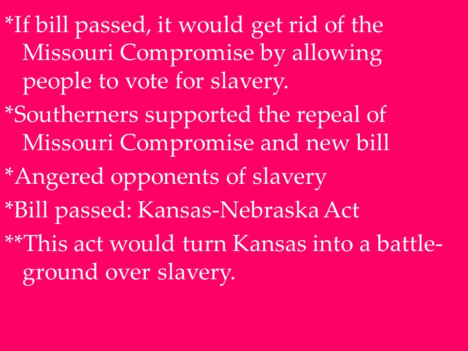 *If bill passed, it would get rid of the Missouri Compromise by allowing people to vote for slavery.