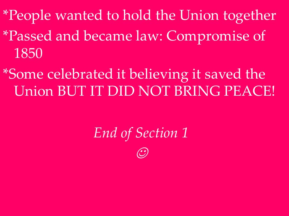 *People wanted to hold the Union together *Passed and became law: Compromise of 1850 *Some celebrated it believing it saved the Union BUT IT DID NOT BRING PEACE.
