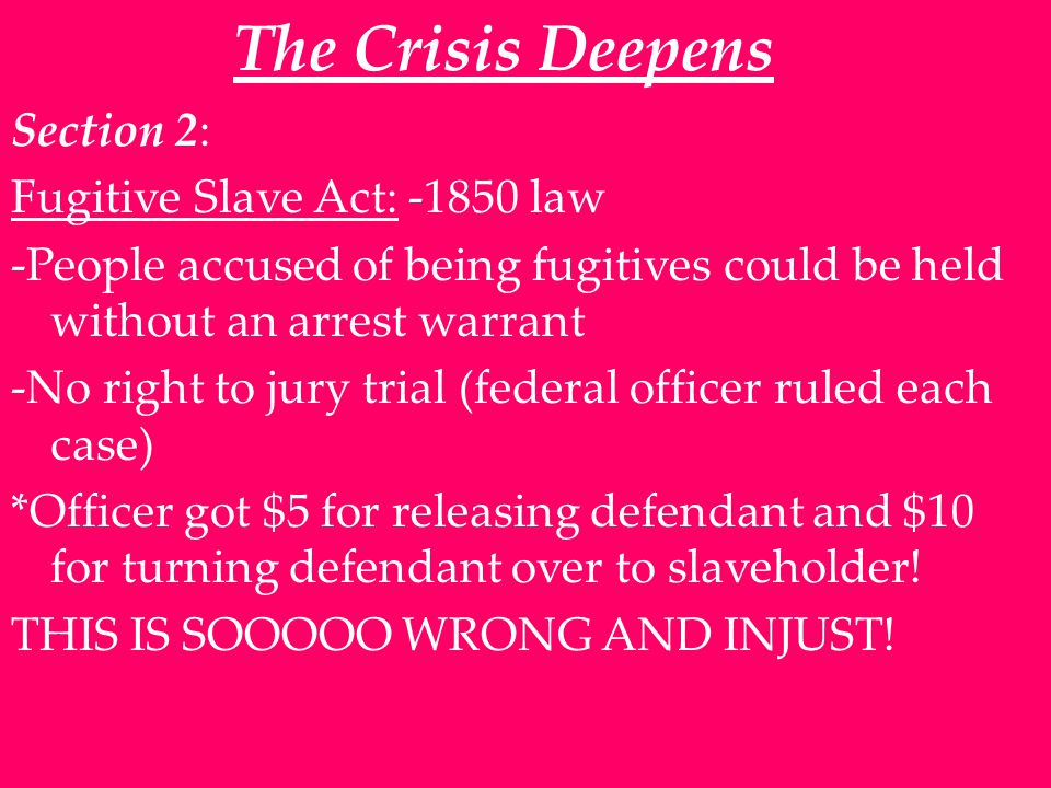 The Crisis Deepens Section 2: Fugitive Slave Act: -1850 law -People accused of being fugitives could be held without an arrest warrant -No right to jury trial (federal officer ruled each case) *Officer got $5 for releasing defendant and $10 for turning defendant over to slaveholder.