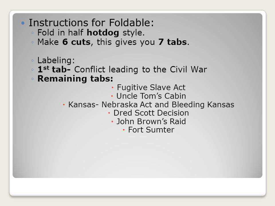 Instructions for Foldable: ◦Fold in half hotdog style. ◦Make 6 cuts, this gives you 7 tabs. ◦Labeling: ◦1 st tab- Conflict leading to the Civil War ◦R