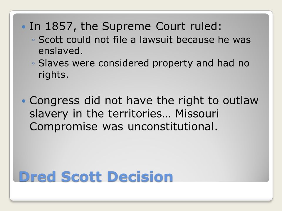 Dred Scott Decision In 1857, the Supreme Court ruled: ◦Scott could not file a lawsuit because he was enslaved. ◦Slaves were considered property and ha