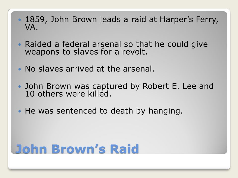 John Brown's Raid 1859, John Brown leads a raid at Harper's Ferry, VA. Raided a federal arsenal so that he could give weapons to slaves for a revolt.