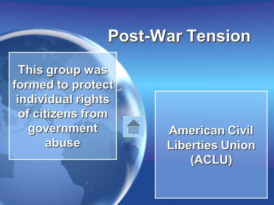 Post-War Tension This group was formed to protect individual rights of citizens from government abuse American Civil Liberties Union (ACLU)