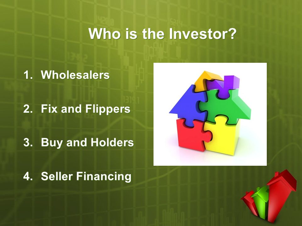 Who is the Investor? 1.Wholesalers 2.Fix and Flippers 3.Buy and Holders 4.Seller Financing 1.Wholesalers 2.Fix and Flippers 3.Buy and Holders 4.Seller