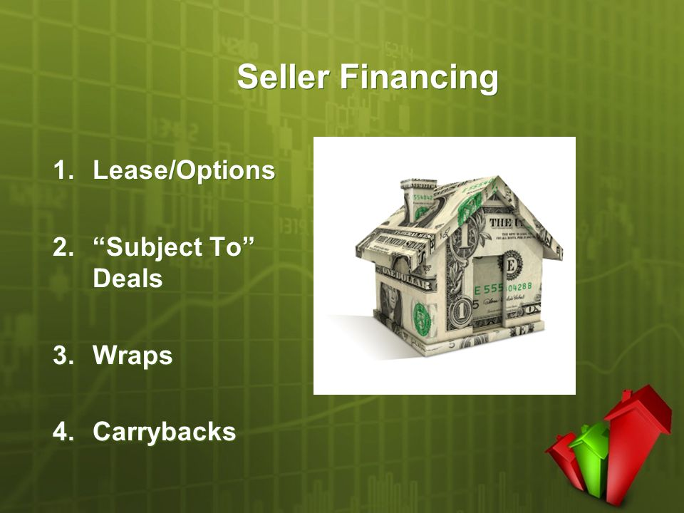 "Seller Financing 1.Lease/Options 2.""Subject To"" Deals 3.Wraps 4.Carrybacks 1.Lease/Options 2.""Subject To"" Deals 3.Wraps 4.Carrybacks"