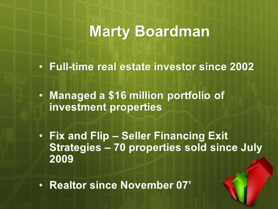 Marty Boardman Full-time real estate investor since 2002 Managed a $16 million portfolio of investment properties Fix and Flip – Seller Financing Exit