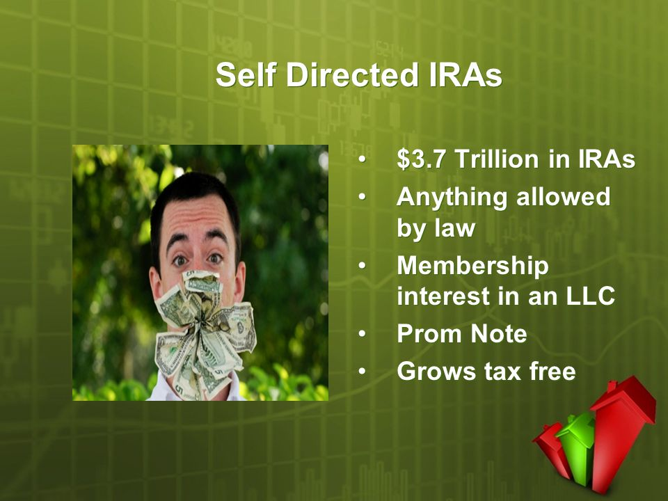 Self Directed IRAs $3.7 Trillion in IRAs Anything allowed by law Membership interest in an LLC Prom Note Grows tax free $3.7 Trillion in IRAs Anything