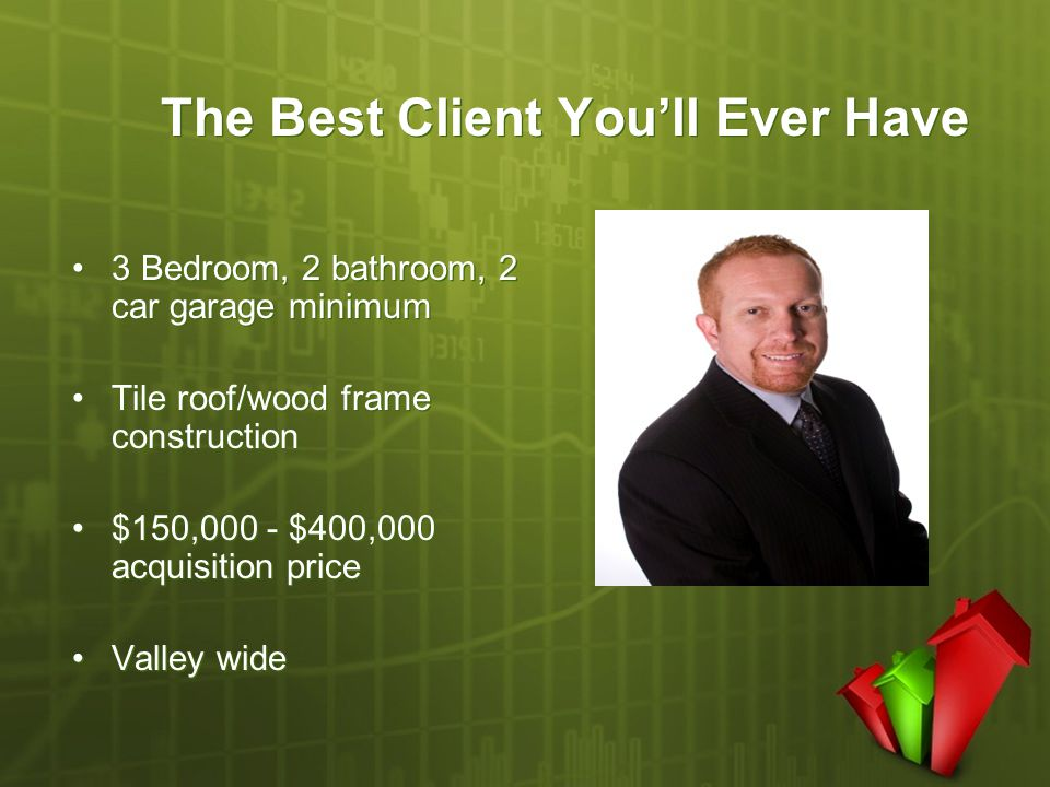 The Best Client You'll Ever Have 3 Bedroom, 2 bathroom, 2 car garage minimum Tile roof/wood frame construction $150,000 - $400,000 acquisition price V