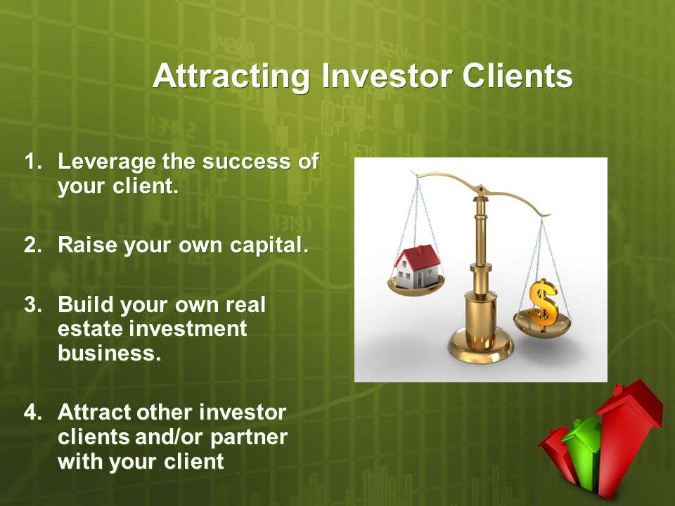 Attracting Investor Clients 1.Leverage the success of your client. 2.Raise your own capital. 3.Build your own real estate investment business. 4.Attra
