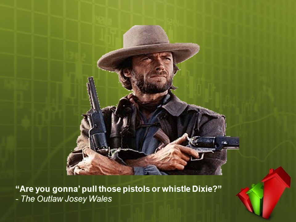 """Are you gonna' pull those pistols or whistle Dixie?"" - The Outlaw Josey Wales"