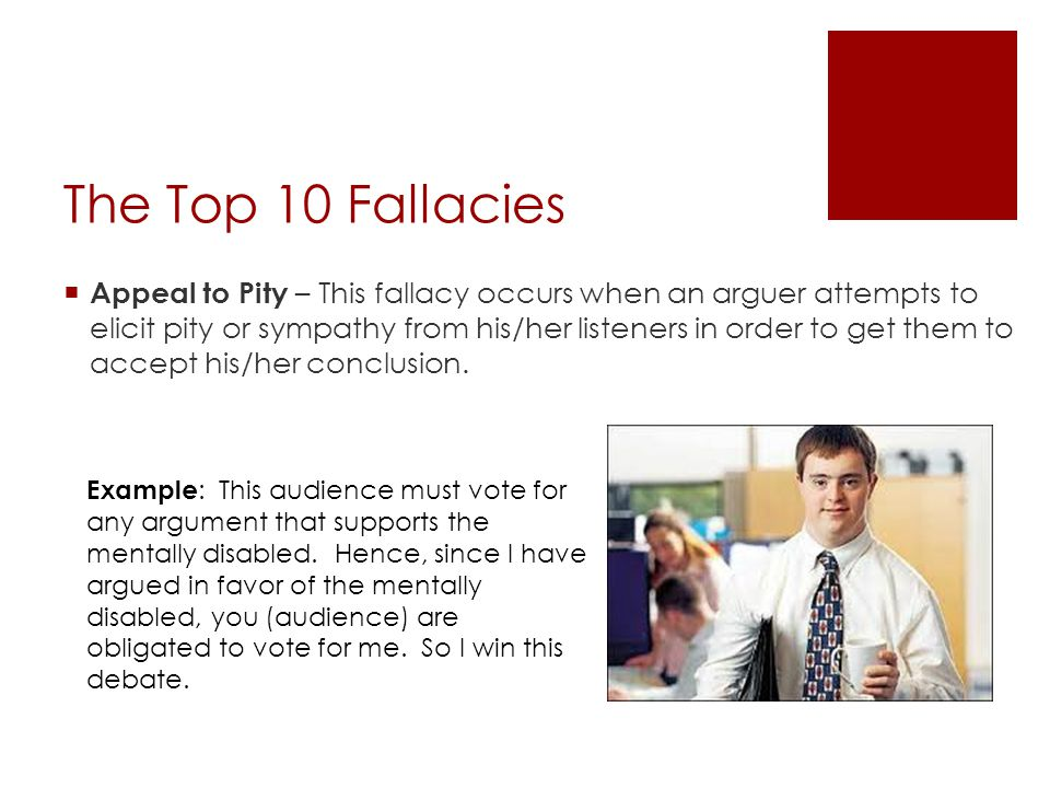 The Top 10 Fallacies  Appeal to Pity – This fallacy occurs when an arguer attempts to elicit pity or sympathy from his/her listeners in order to get them to accept his/her conclusion.