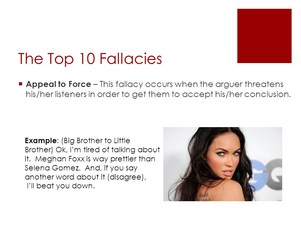 The Top 10 Fallacies  Appeal to Force – This fallacy occurs when the arguer threatens his/her listeners in order to get them to accept his/her conclusion.