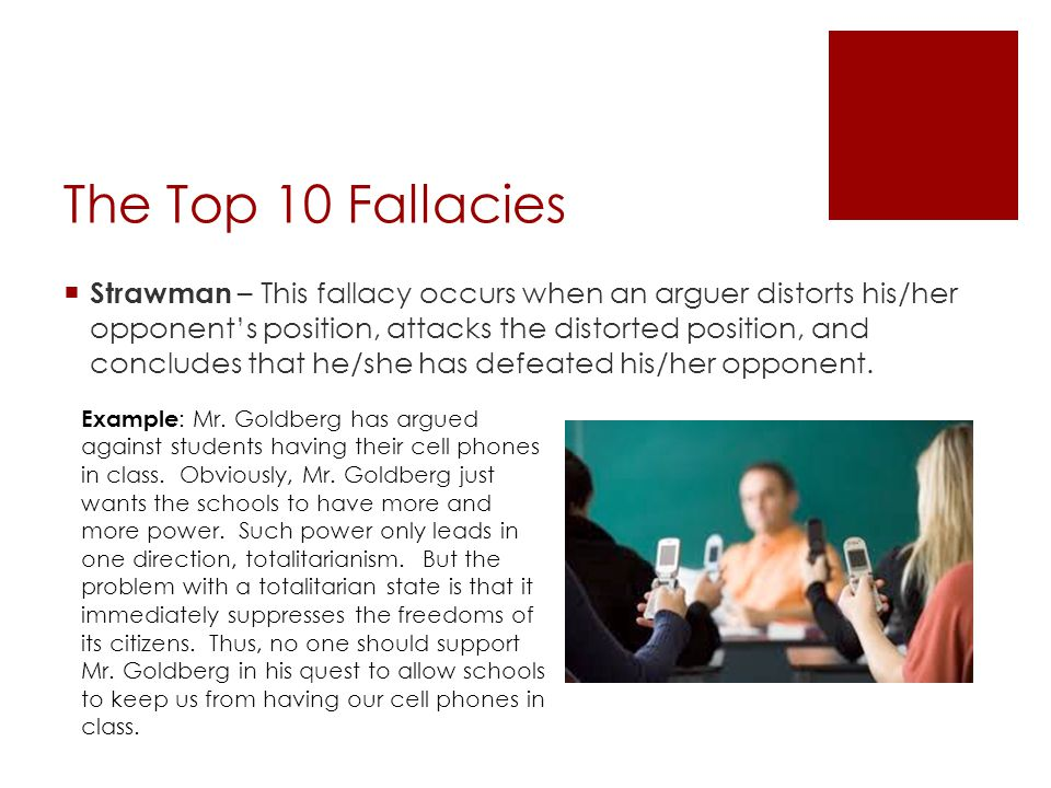 The Top 10 Fallacies  Red Herring – This fallacy occurs when an arguer shift the focus of his/her argument in order to gain an advantage over his/her opponent.