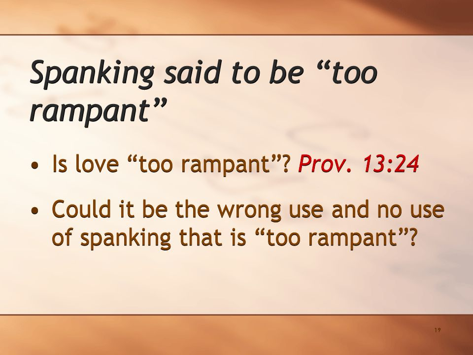 "19 Is love ""too rampant""? Prov. 13:24 Could it be the wrong use and no use of spanking that is ""too rampant""? Is love ""too rampant""? Prov. 13:24 Could"