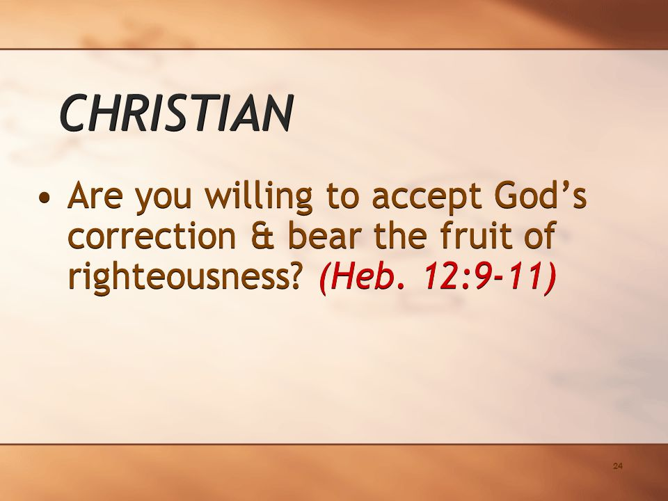 24 Are you willing to accept God's correction & bear the fruit of righteousness.