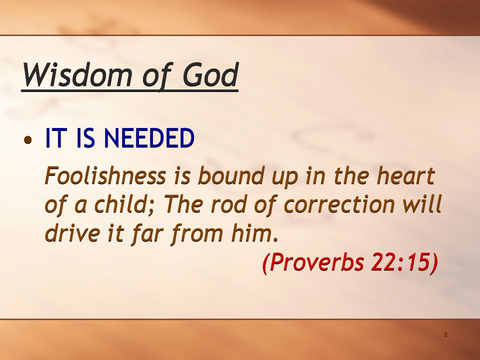 8 Wisdom of God IT IS NEEDED Foolishness is bound up in the heart of a child; The rod of correction will drive it far from him.