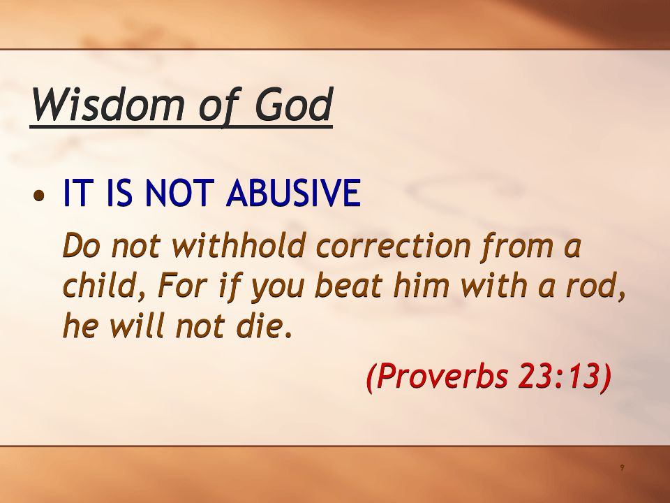9 Wisdom of God IT IS NOT ABUSIVE Do not withhold correction from a child, For if you beat him with a rod, he will not die.