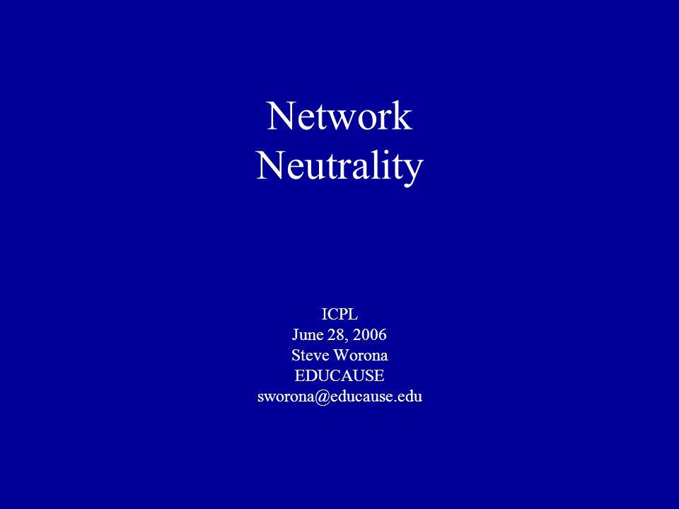Network Neutrality ICPL June 28, 2006 Steve Worona EDUCAUSE sworona@educause.edu