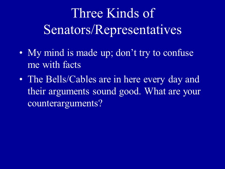 Three Kinds of Senators/Representatives My mind is made up; don't try to confuse me with facts The Bells/Cables are in here every day and their arguments sound good.