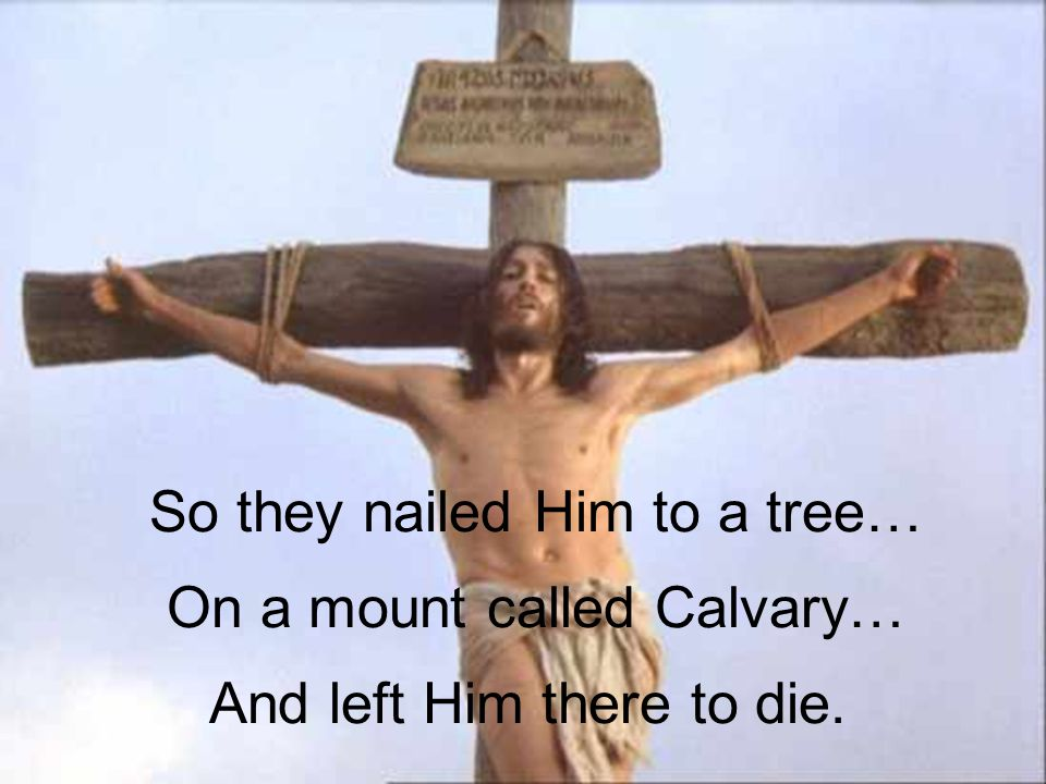 And left Him there to die. On a mount called Calvary… So they nailed Him to a tree…