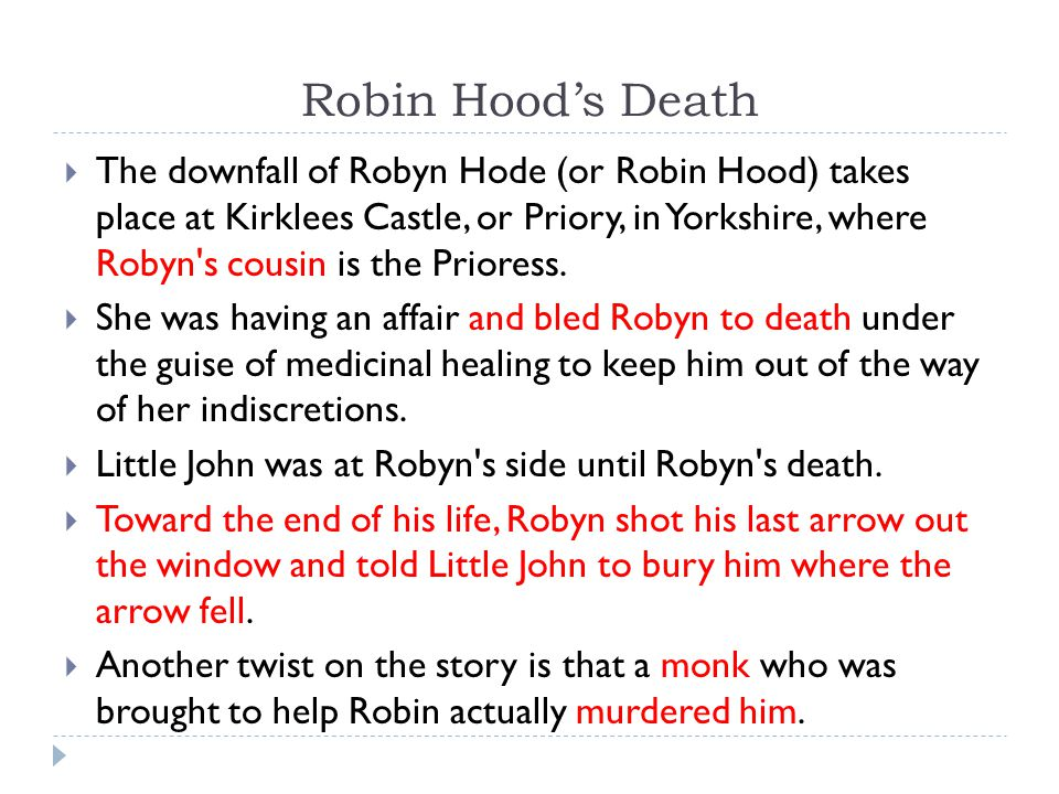 Robin Hood's Death  The downfall of Robyn Hode (or Robin Hood) takes place at Kirklees Castle, or Priory, in Yorkshire, where Robyn s cousin is the Prioress.