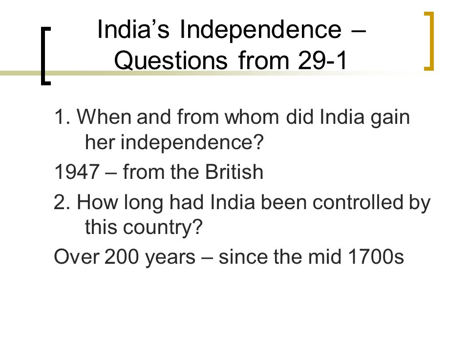 India's Independence – Questions from 29-1 1. When and from whom did India gain her independence? 1947 – from the British 2. How long had India been c