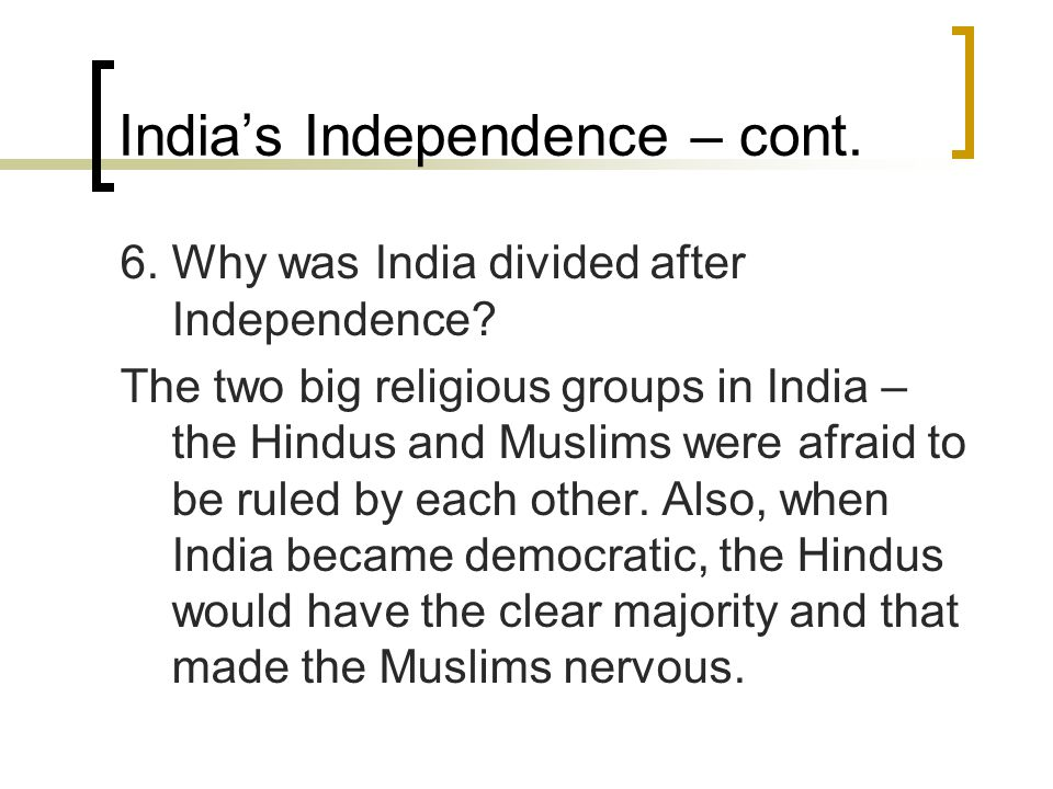 India's Independence – cont. 6. Why was India divided after Independence? The two big religious groups in India – the Hindus and Muslims were afraid t