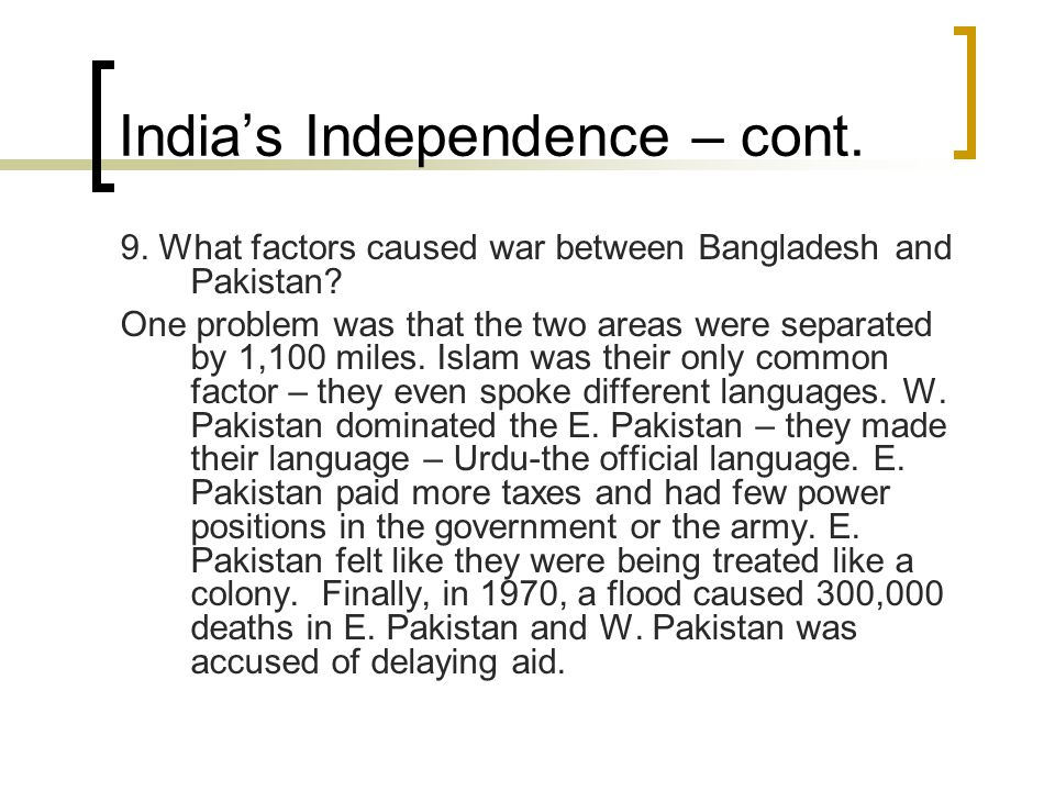 India's Independence – cont. 9. What factors caused war between Bangladesh and Pakistan? One problem was that the two areas were separated by 1,100 mi