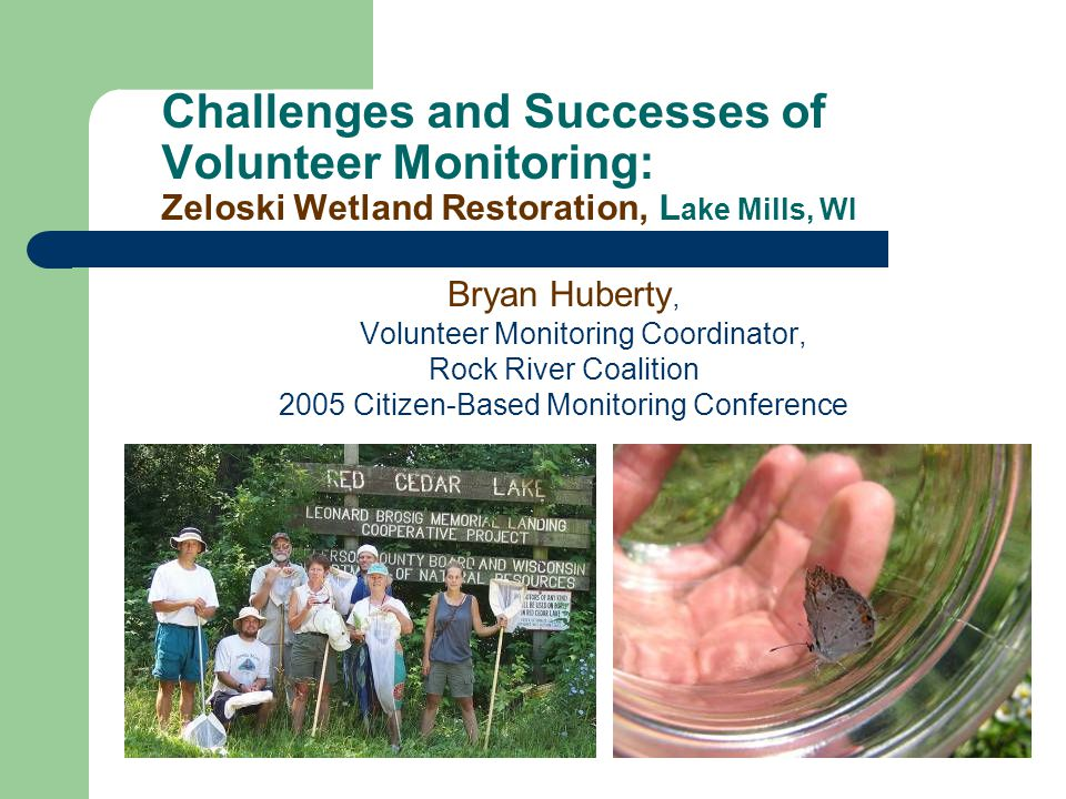 Challenges and Successes of Volunteer Monitoring: Zeloski Wetland Restoration, L ake Mills, WI Bryan Huberty, Volunteer Monitoring Coordinator, Rock River Coalition 2005 Citizen-Based Monitoring Conference
