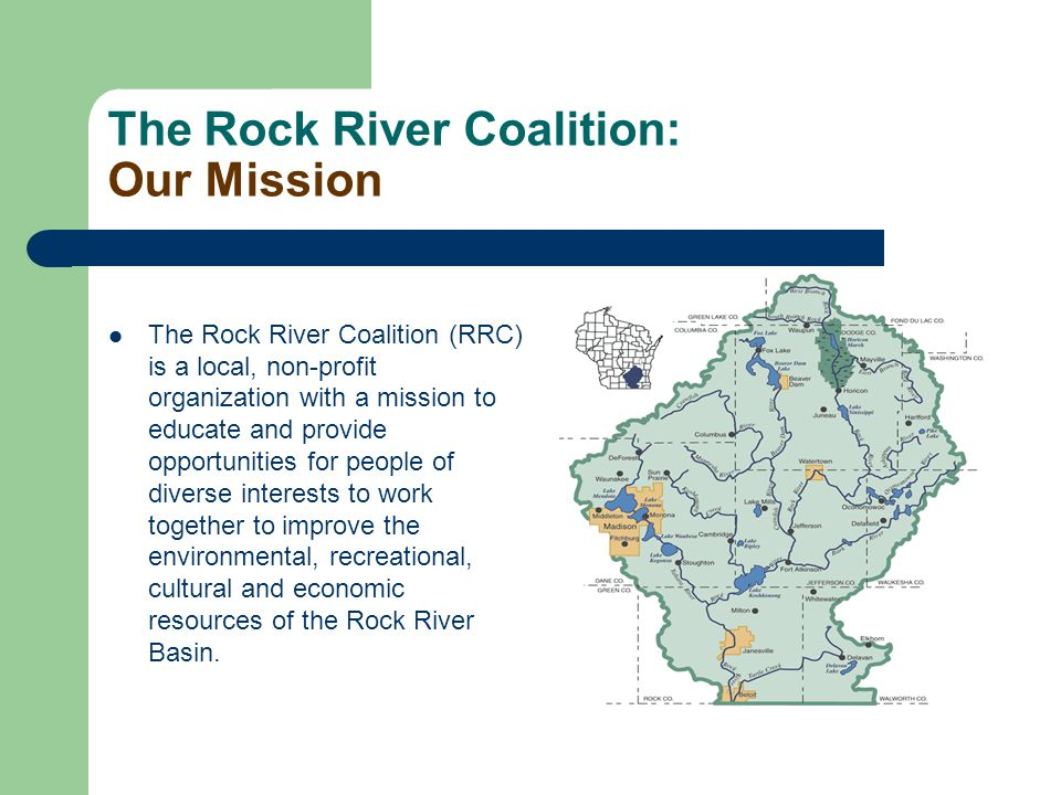 The Rock River Coalition: Our Mission The Rock River Coalition (RRC) is a local, non-profit organization with a mission to educate and provide opportunities for people of diverse interests to work together to improve the environmental, recreational, cultural and economic resources of the Rock River Basin.