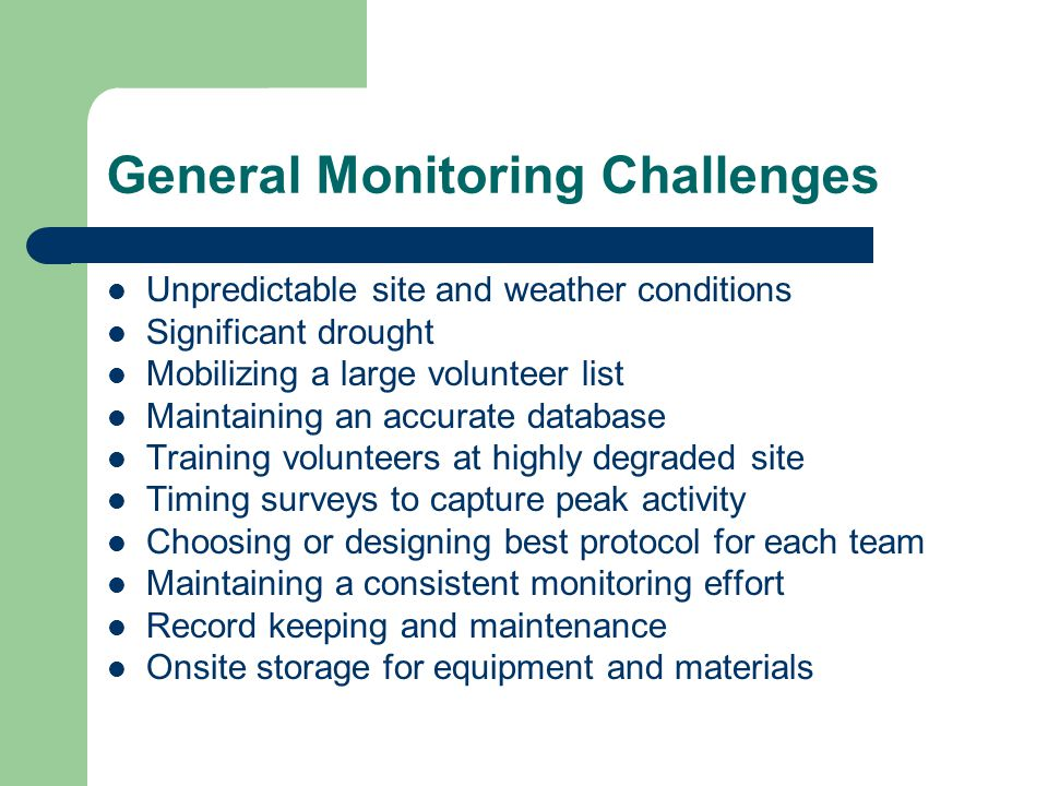 General Monitoring Challenges Unpredictable site and weather conditions Significant drought Mobilizing a large volunteer list Maintaining an accurate database Training volunteers at highly degraded site Timing surveys to capture peak activity Choosing or designing best protocol for each team Maintaining a consistent monitoring effort Record keeping and maintenance Onsite storage for equipment and materials