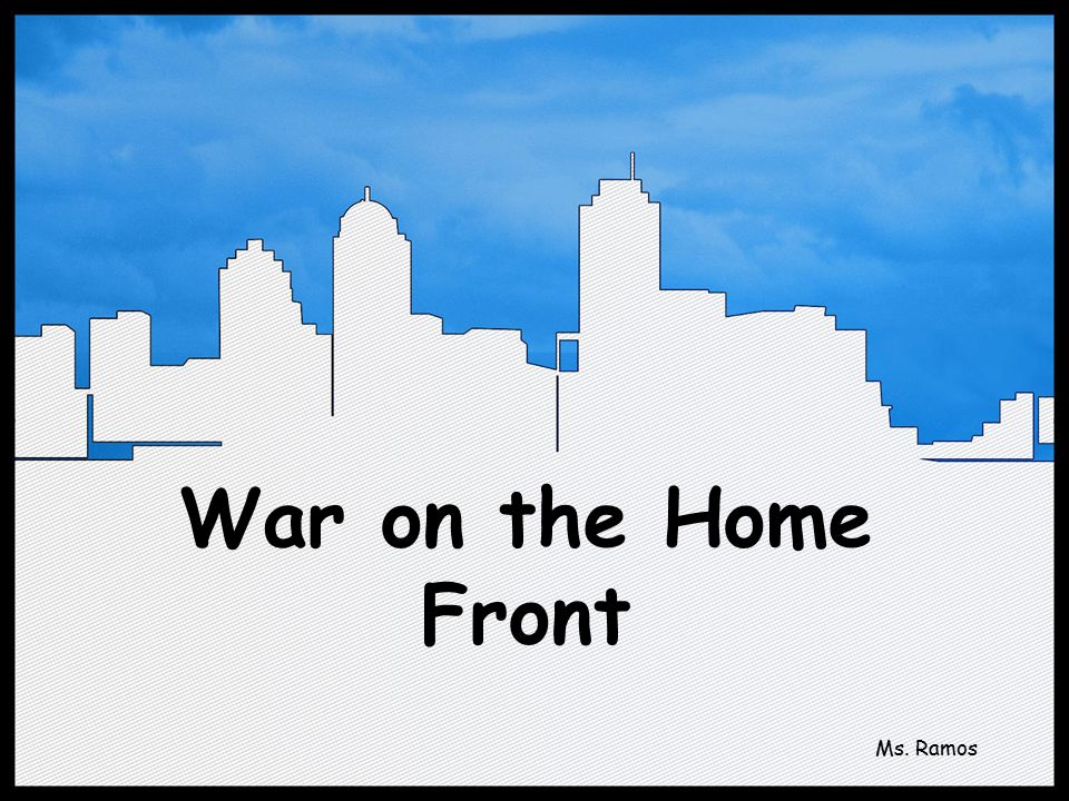 War on the Home Front Ms. Ramos