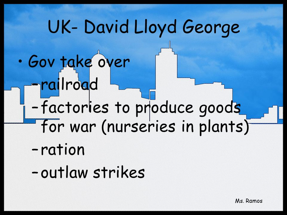 UK- David Lloyd George Gov take over –railroad –factories to produce goods for war (nurseries in plants) –ration –outlaw strikes Ms.