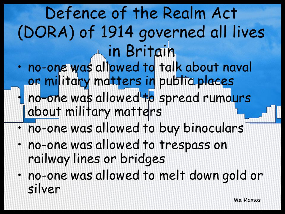 Defence of the Realm Act (DORA) of 1914 governed all lives in Britain no-one was allowed to talk about naval or military matters in public places no-one was allowed to spread rumours about military matters no-one was allowed to buy binoculars no-one was allowed to trespass on railway lines or bridges no-one was allowed to melt down gold or silver Ms.