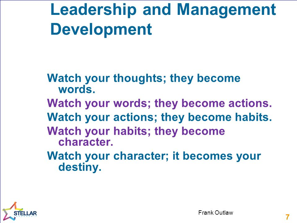 77 Leadership and Management Development Watch your thoughts; they become words. Watch your words; they become actions. Watch your actions; they becom