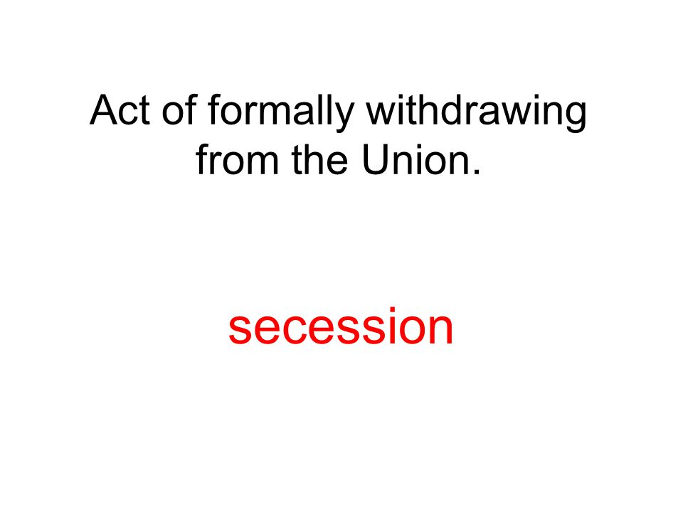 Act of formally withdrawing from the Union. secession
