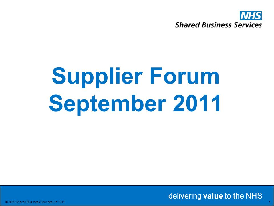 delivering value to the NHS Delivering value to the NHS 1 © NHS Shared Business Services Ltd 2011 Supplier Forum September 2011