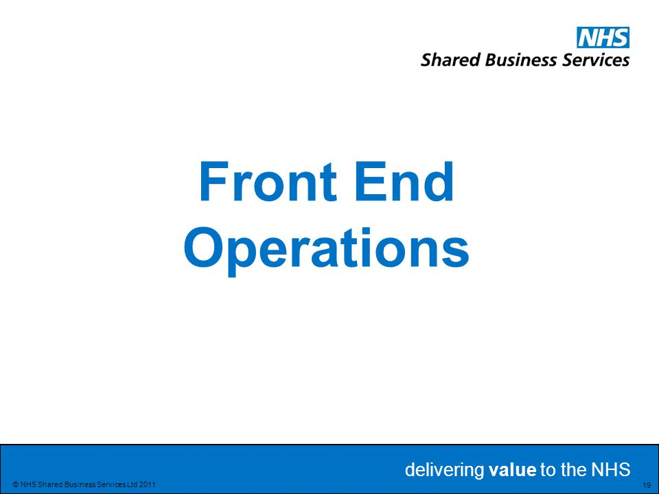 delivering value to the NHS Delivering value to the NHS 19 © NHS Shared Business Services Ltd 2011 Front End Operations