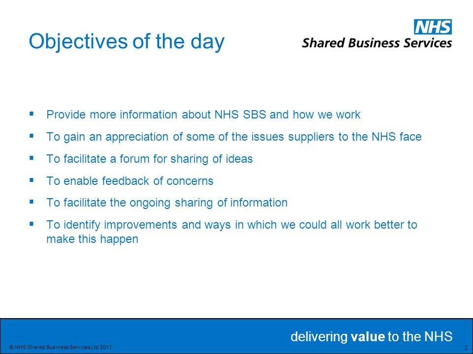 delivering value to the NHS 2 © NHS Shared Business Services Ltd 2011 Objectives of the day  Provide more information about NHS SBS and how we work  To gain an appreciation of some of the issues suppliers to the NHS face  To facilitate a forum for sharing of ideas  To enable feedback of concerns  To facilitate the ongoing sharing of information  To identify improvements and ways in which we could all work better to make this happen
