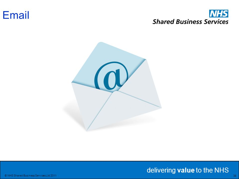 delivering value to the NHS 38 © NHS Shared Business Services Ltd 2011 Email