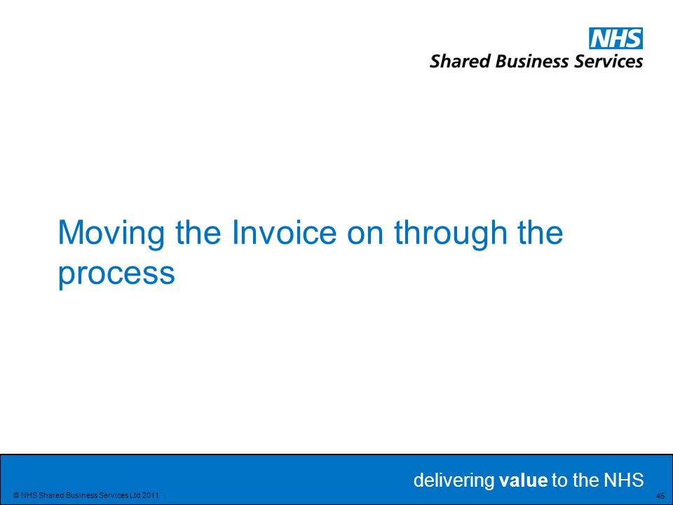 delivering value to the NHS Delivering value to the NHS 45 © NHS Shared Business Services Ltd 2011 Moving the Invoice on through the process
