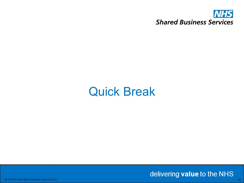 delivering value to the NHS Delivering value to the NHS 52 © NHS Shared Business Services Ltd 2011 Quick Break