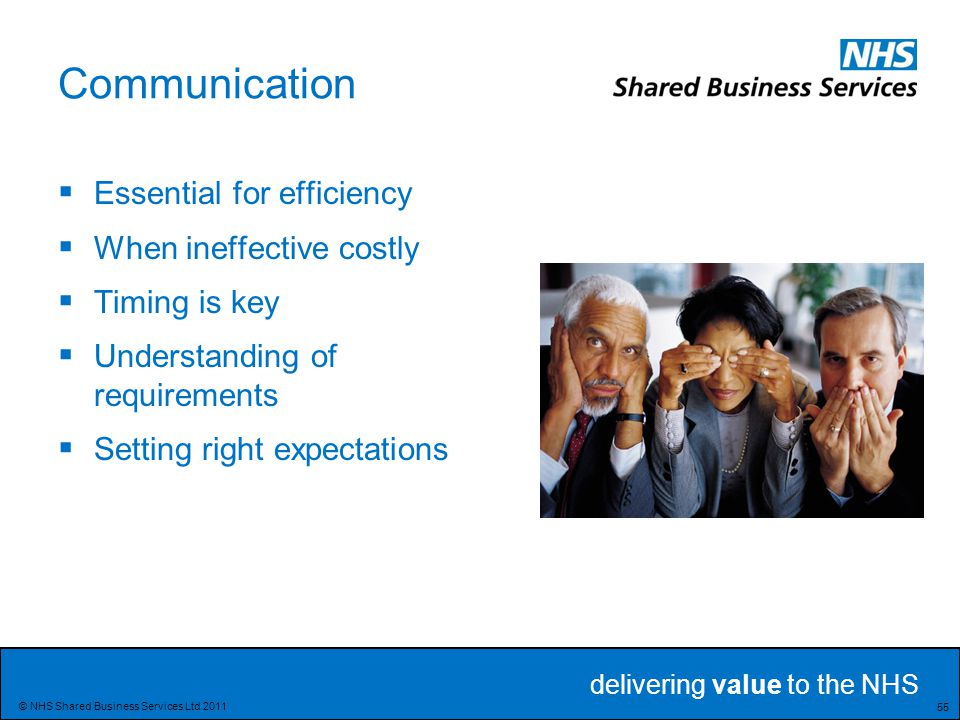 delivering value to the NHS 55 © NHS Shared Business Services Ltd 2011 Communication  Essential for efficiency  When ineffective costly  Timing is key  Understanding of requirements  Setting right expectations